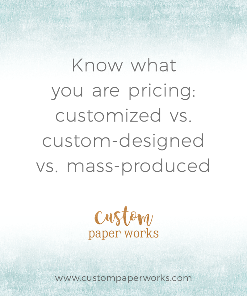 Know what you are pricing: customized vs. custom-designed vs. mass produced invitations